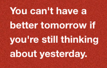 you cant have a better tomorrow if you are still thinking about yesterday